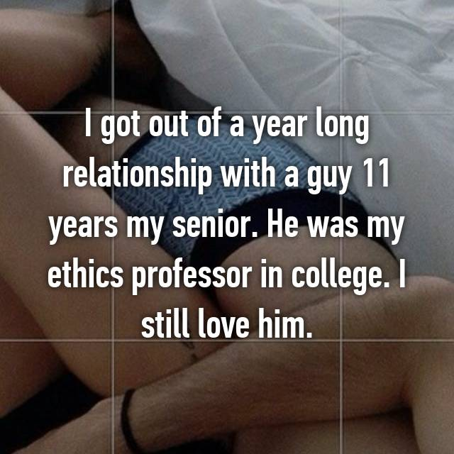I got out of a year long relationship with a guy 11 years my senior. He was my ethics professor in college. I still love him.