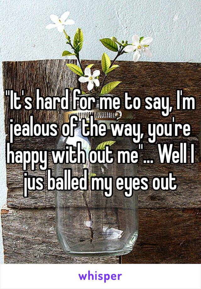 """""""It's hard for me to say, I'm jealous of the way, you're happy with out me""""... Well I jus balled my eyes out"""
