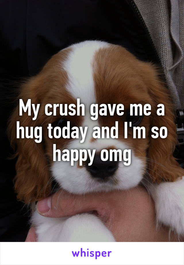 My crush gave me a hug today and I'm so happy omg