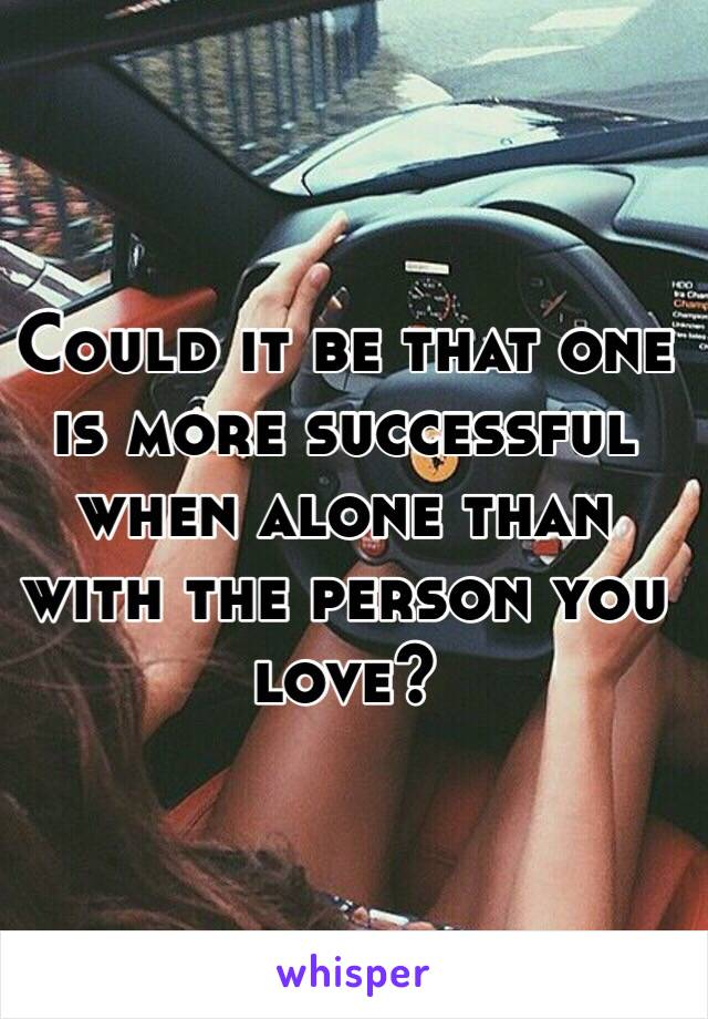 Could it be that one is more successful when alone than with the person you love?