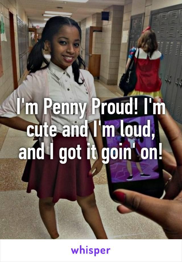 I'm Penny Proud! I'm cute and I'm loud, and I got it goin' on!