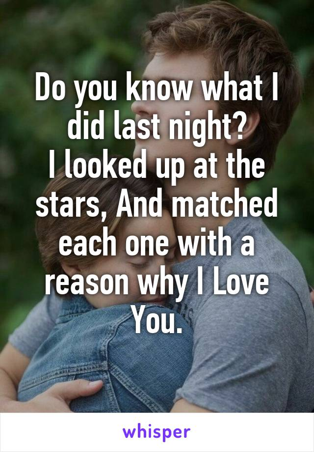 Do you know what I did last night? I looked up at the stars, And matched each one with a reason why I Love You.