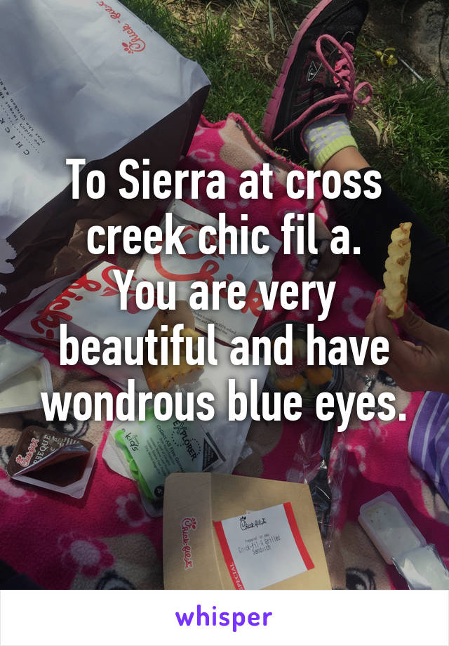 To Sierra at cross creek chic fil a. You are very beautiful and have wondrous blue eyes.