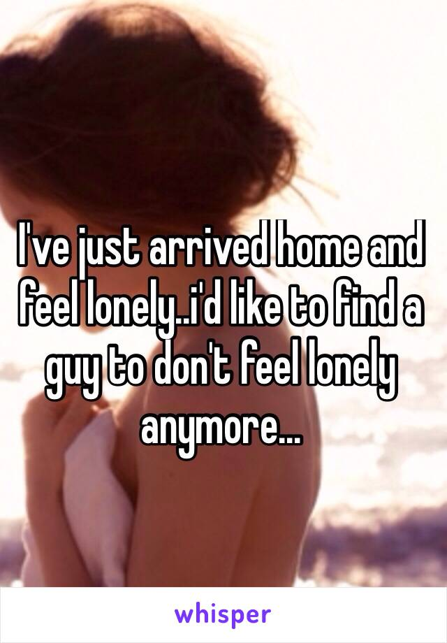 I've just arrived home and feel lonely..i'd like to find a guy to don't feel lonely anymore...