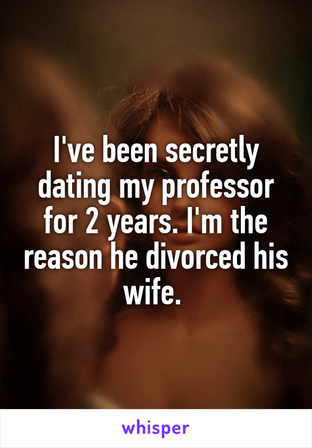 I've been secretly dating my professor for 2 years. I'm the reason he divorced his wife.