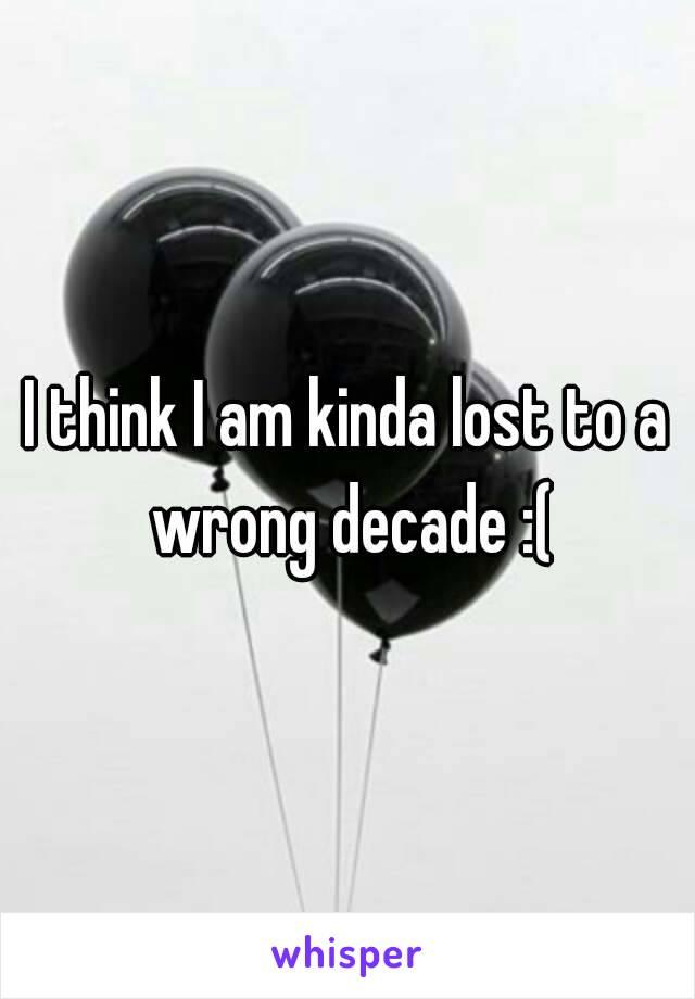I think I am kinda lost to a wrong decade :(
