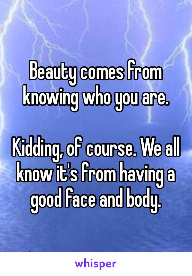 Beauty comes from knowing who you are.  Kidding, of course. We all know it's from having a good face and body.