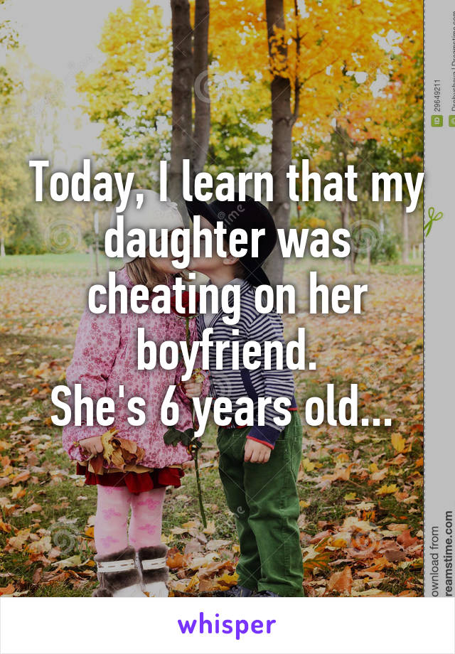 Today, I learn that my daughter was cheating on her boyfriend. She's 6 years old...