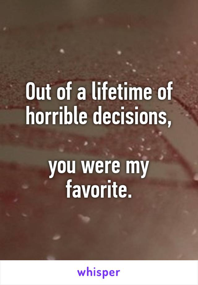 Out of a lifetime of horrible decisions,  you were my favorite.