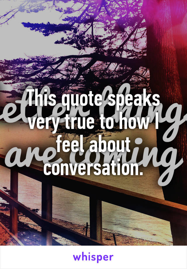 This quote speaks very true to how I feel about conversation.