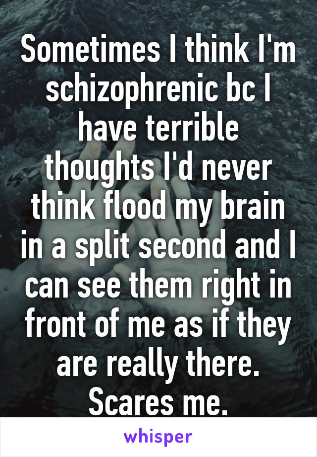 Sometimes I think I'm schizophrenic bc I have terrible thoughts I'd never think flood my brain in a split second and I can see them right in front of me as if they are really there. Scares me.