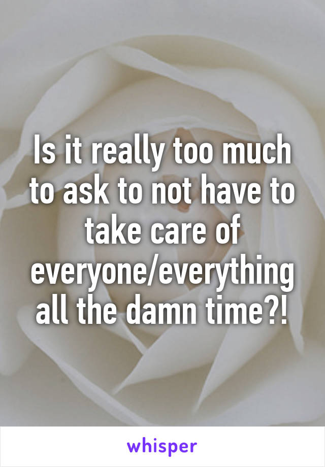 Is it really too much to ask to not have to take care of everyone/everything all the damn time?!