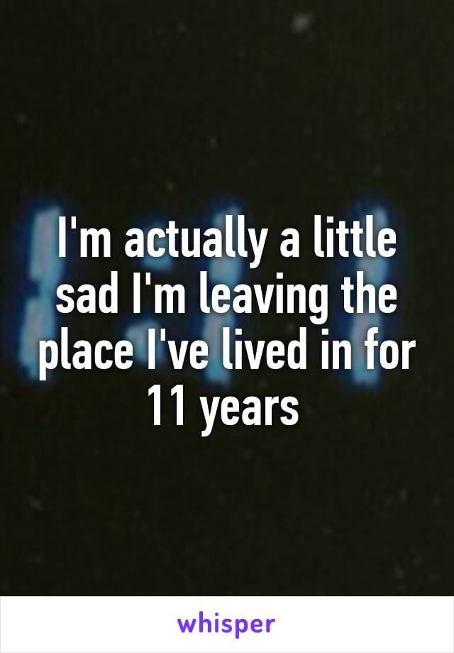 I'm actually a little sad I'm leaving the place I've lived in for 11 years