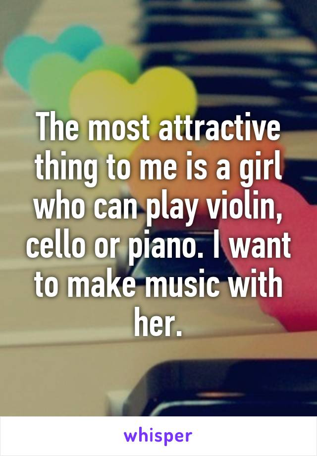 The most attractive thing to me is a girl who can play violin, cello or piano. I want to make music with her.