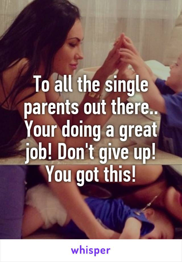 To all the single parents out there.. Your doing a great job! Don't give up! You got this!