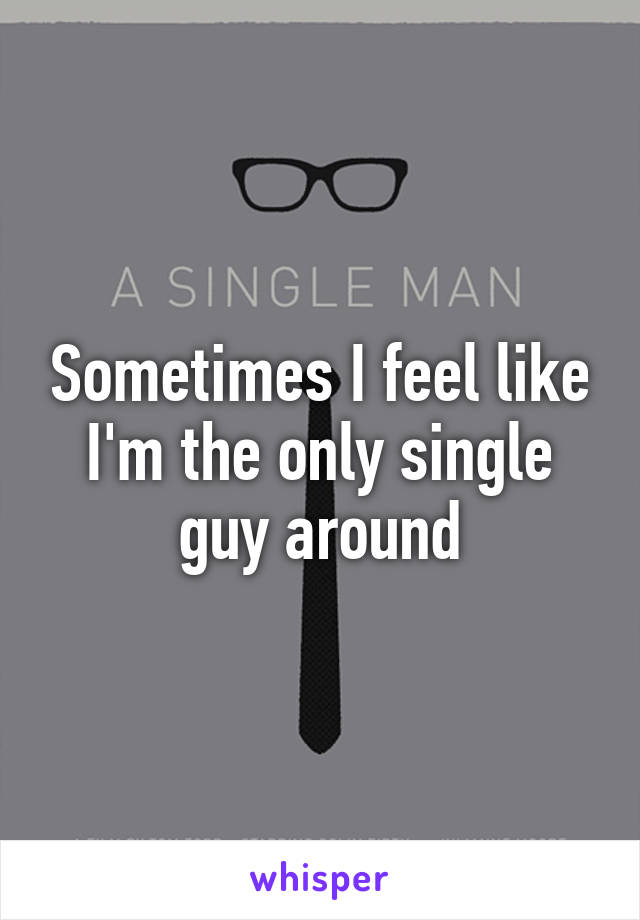 Sometimes I feel like I'm the only single guy around