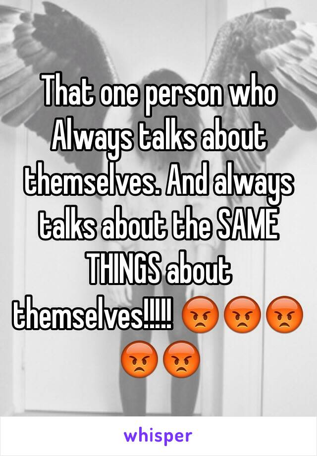 That one person who Always talks about themselves. And always talks about the SAME THINGS about themselves!!!!! 😡😡😡😡😡