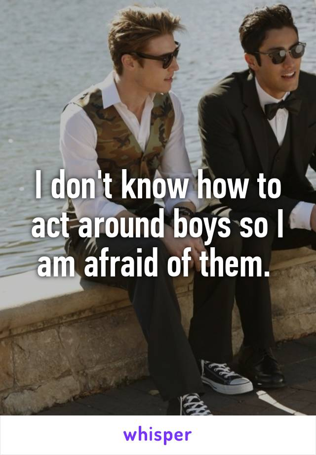 I don't know how to act around boys so I am afraid of them.