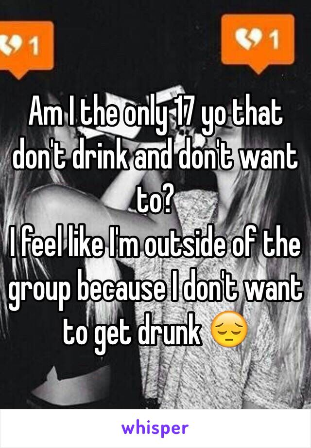 Am I the only 17 yo that don't drink and don't want to?  I feel like I'm outside of the group because I don't want to get drunk 😔