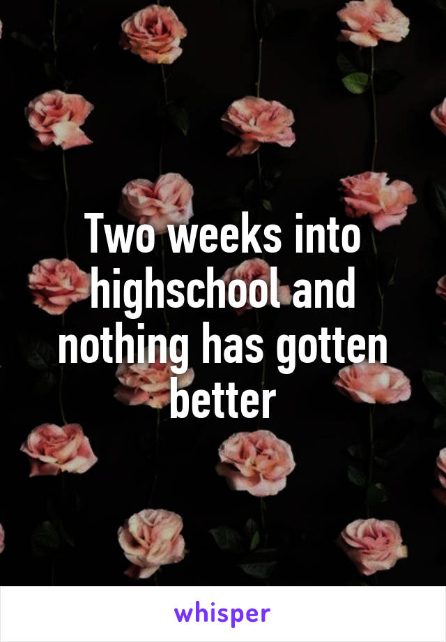 Two weeks into highschool and nothing has gotten better