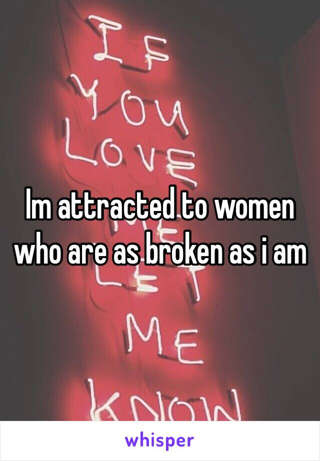 Im attracted to women who are as broken as i am
