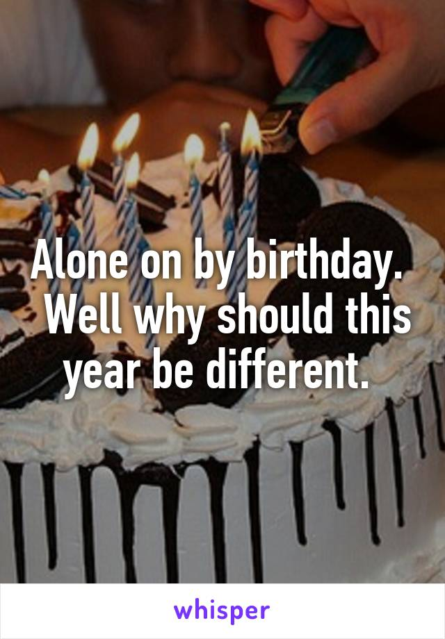 Alone on by birthday.   Well why should this year be different.