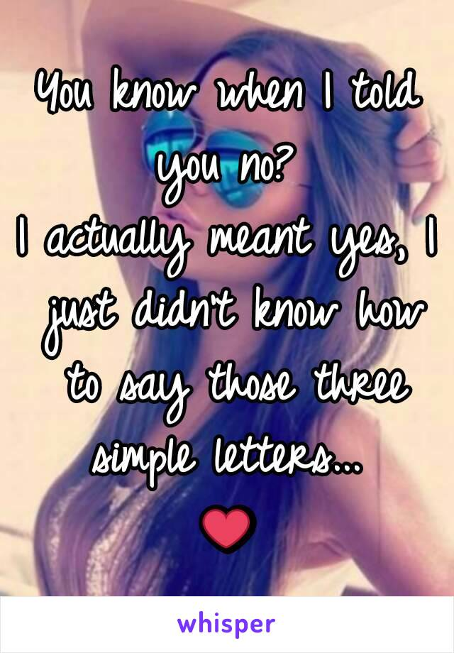You know when I told you no?  I actually meant yes, I just didn't know how to say those three simple letters...  ❤
