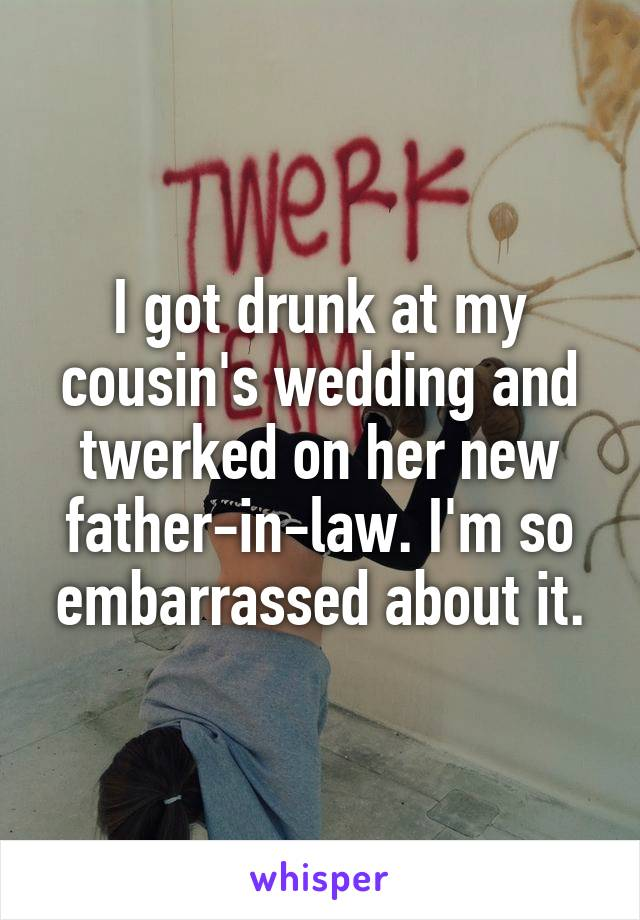 I got drunk at my cousin's wedding and twerked on her new father-in-law. I'm so embarrassed about it.