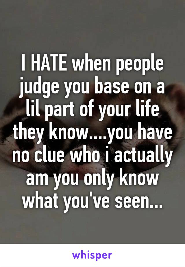 I HATE when people judge you base on a lil part of your life they know....you have no clue who i actually am you only know what you've seen...
