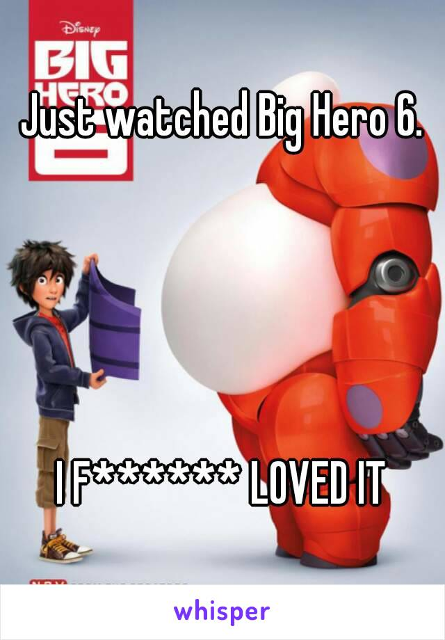 Just watched Big Hero 6.      I F****** LOVED IT