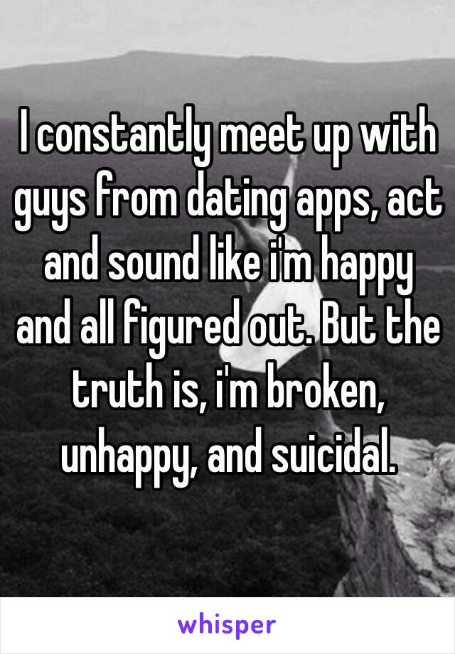 I constantly meet up with guys from dating apps, act and sound like i'm happy and all figured out. But the truth is, i'm broken, unhappy, and suicidal.