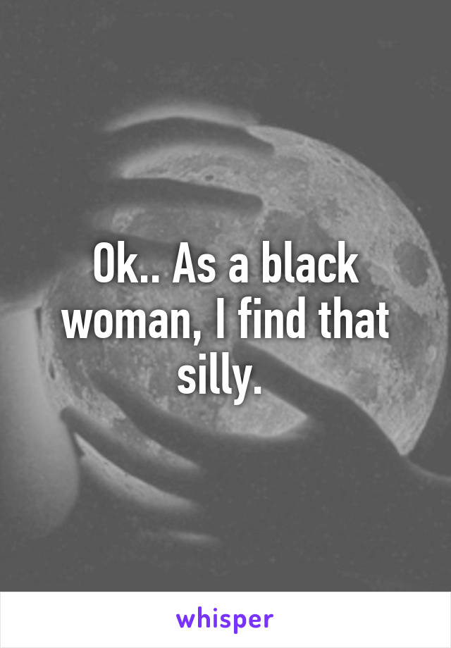 Ok.. As a black woman, I find that silly.