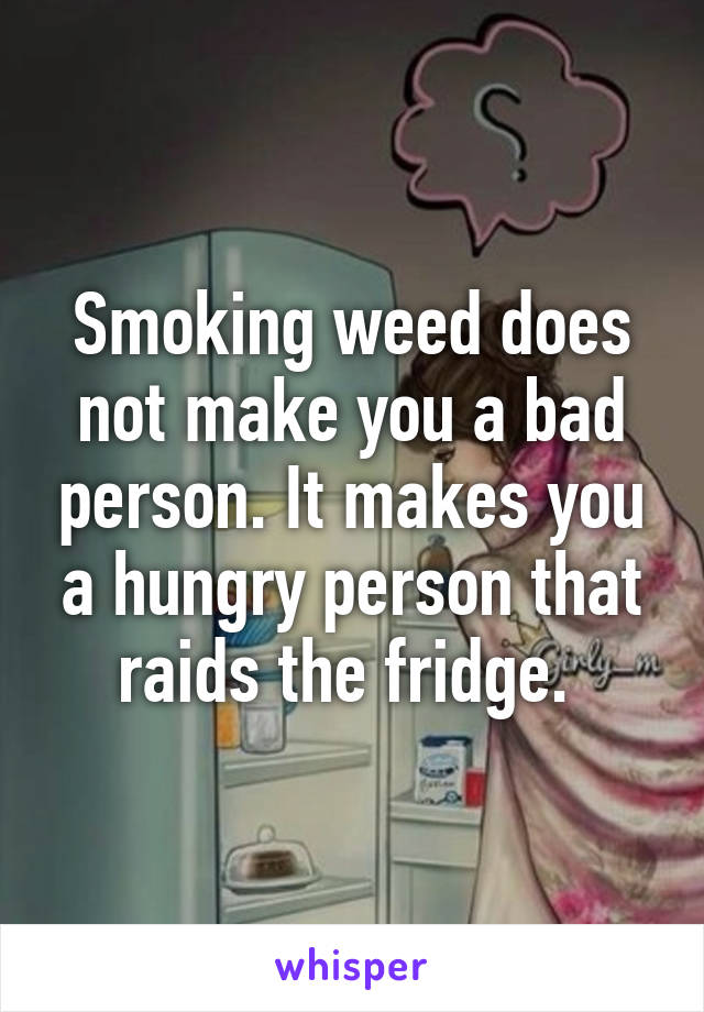 Smoking weed does not make you a bad person. It makes you a hungry person that raids the fridge.