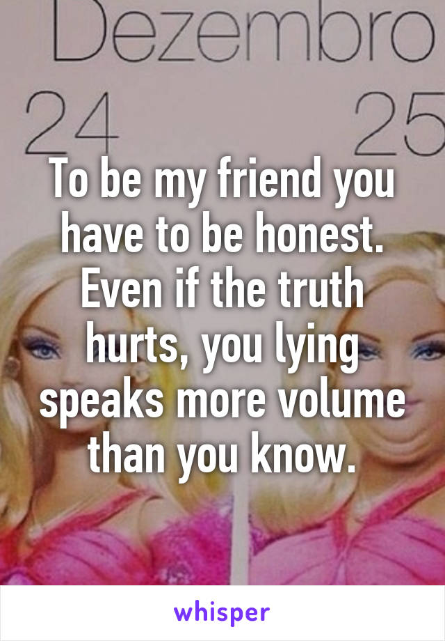 To be my friend you have to be honest. Even if the truth hurts, you lying speaks more volume than you know.