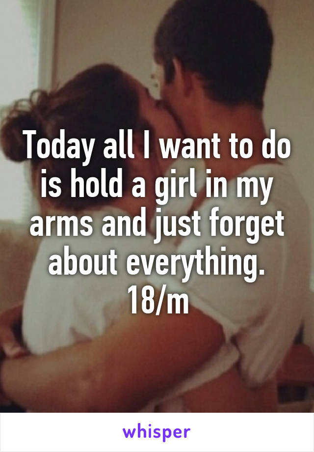 Today all I want to do is hold a girl in my arms and just forget about everything. 18/m