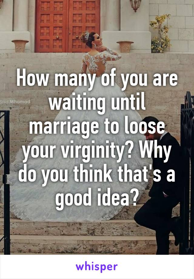 How many of you are waiting until marriage to loose your virginity? Why do you think that's a good idea?