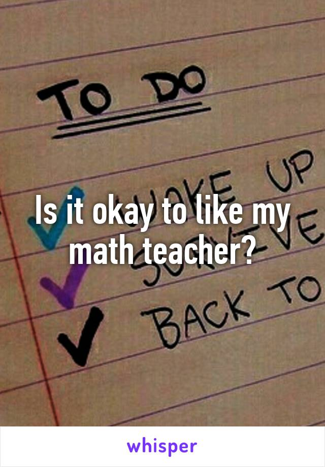 Is it okay to like my math teacher?