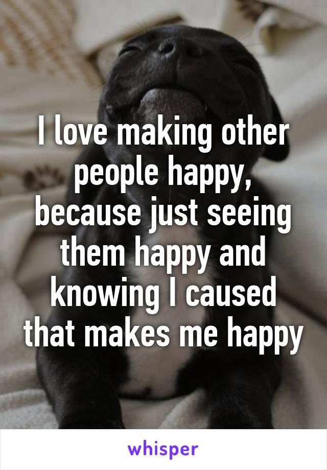 I love making other people happy, because just seeing them happy and knowing I caused that makes me happy