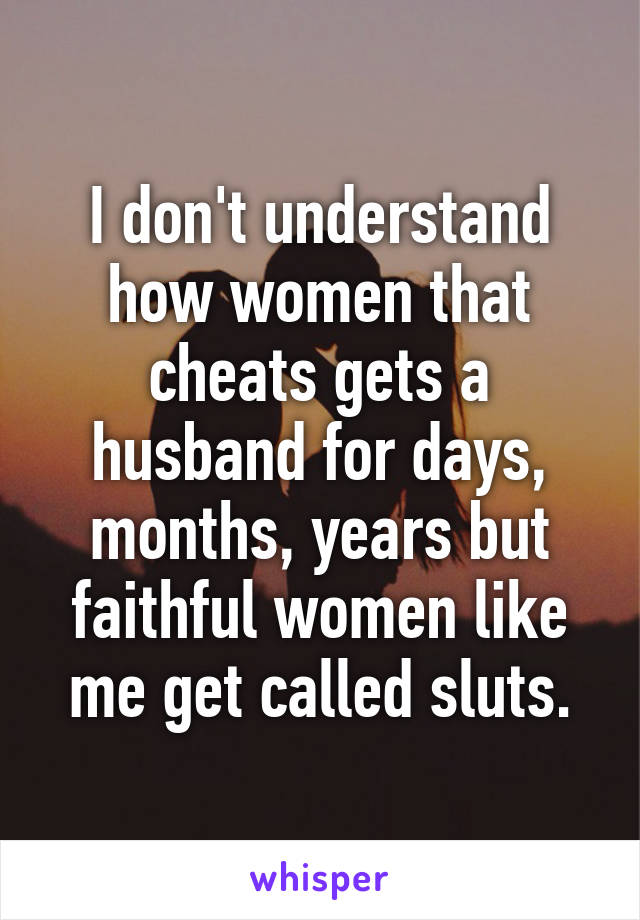 I don't understand how women that cheats gets a husband for days, months, years but faithful women like me get called sluts.