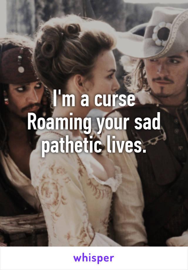 I'm a curse Roaming your sad pathetic lives.