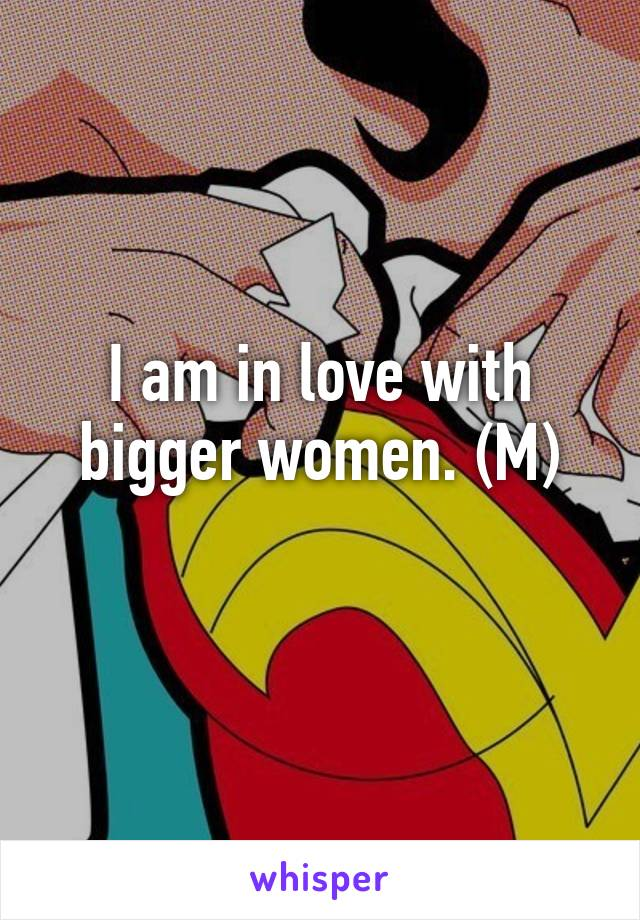 I am in love with bigger women. (M)