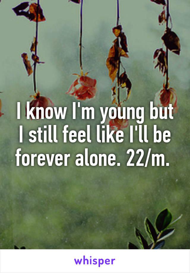 I know I'm young but I still feel like I'll be forever alone. 22/m.