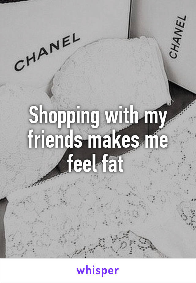 Shopping with my friends makes me feel fat
