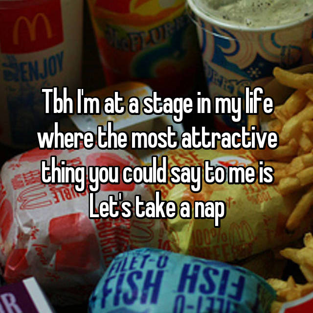 Tbh I'm at a stage in my life where the most attractive thing you could say to me is Let's take a nap