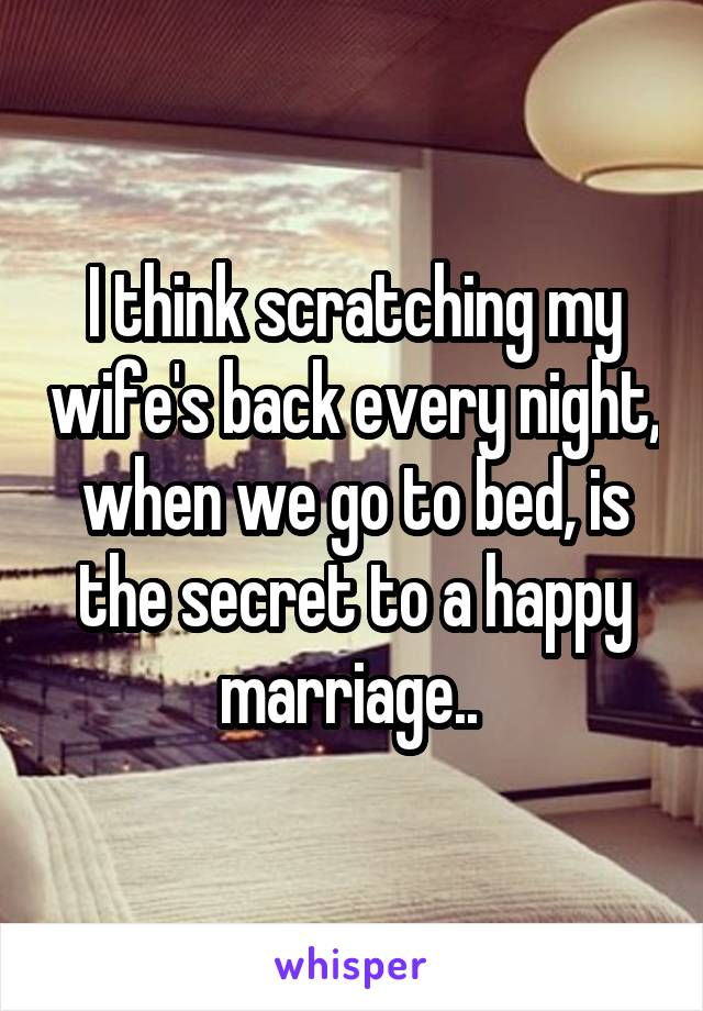 I think scratching my wife's back every night, when we go to bed, is the secret to a happy marriage..