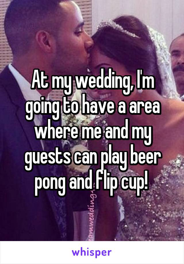 At my wedding, I'm going to have a area where me and my guests can play beer pong and flip cup!
