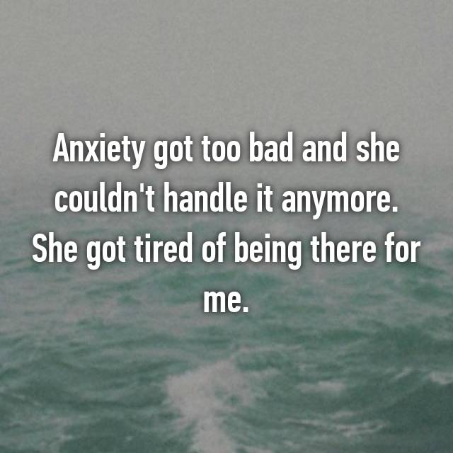 Anxiety got too bad and she couldn't handle it anymore. She got tired of being there for me.