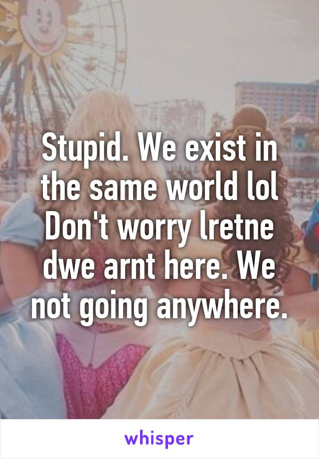 Stupid. We exist in the same world lol Don't worry lretne dwe arnt here. We not going anywhere.