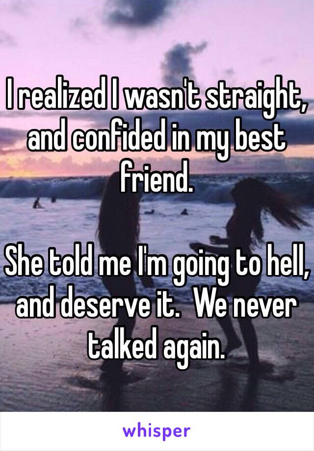 I realized I wasn't straight, and confided in my best friend.  She told me I'm going to hell, and deserve it.  We never talked again.
