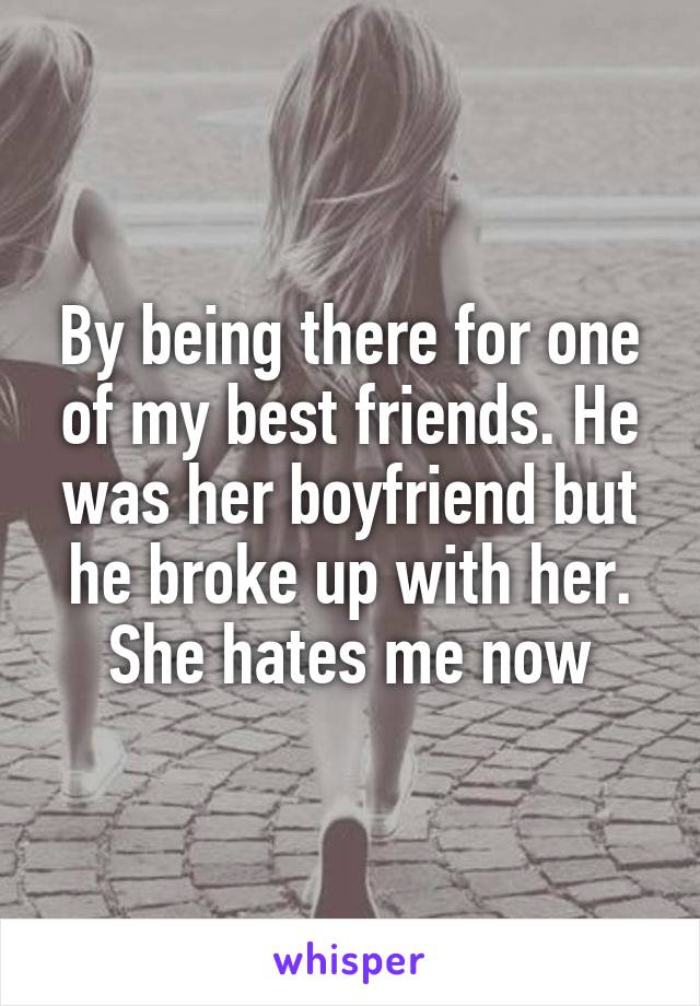 By being there for one of my best friends. He was her boyfriend but he broke up with her. She hates me now